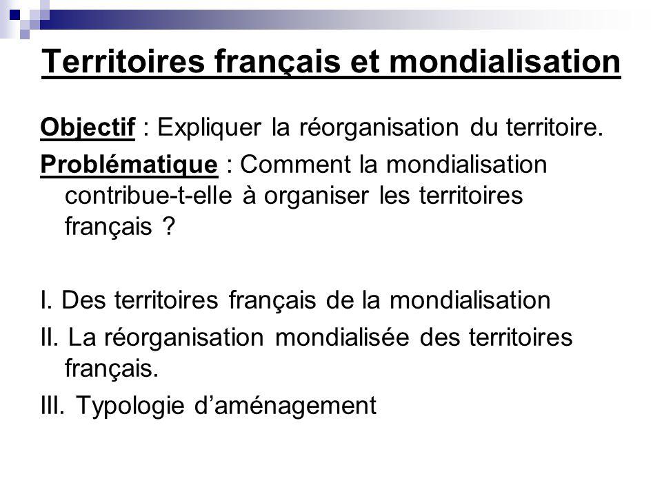Territoires français et mondialisation Objectif : Expliquer la réorganisation du territoire. Problématique : Comment la mondialisation contribue-t-ell