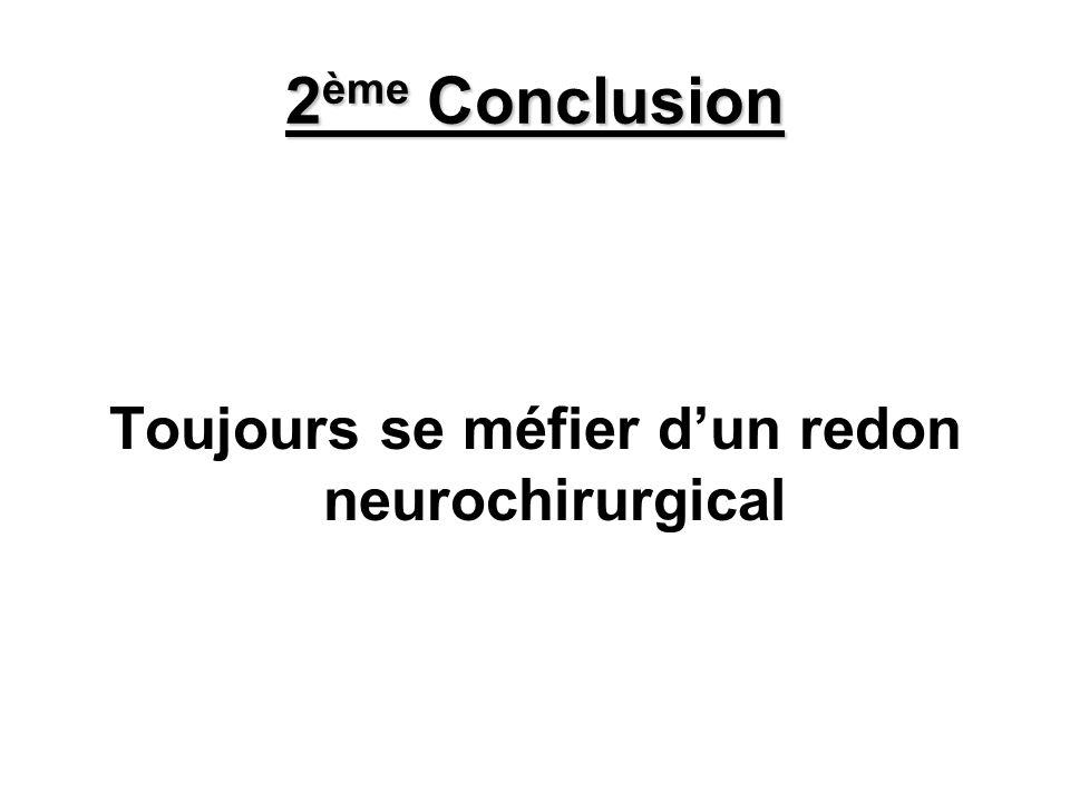 2 ème Conclusion Toujours se méfier dun redon neurochirurgical