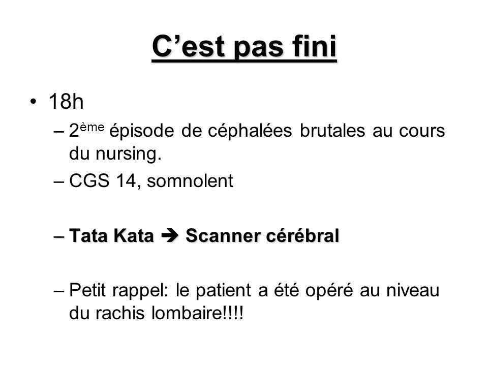 Cest pas fini 18h –2 ème épisode de céphalées brutales au cours du nursing. –CGS 14, somnolent –Tata Kata Scanner cérébral –Petit rappel: le patient a