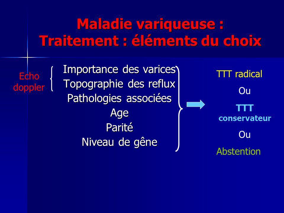 Maladie variqueuse : Traitement : éléments du choix Importance des varices Topographie des reflux Pathologies associées AgeParité Niveau de gêne Echo doppler TTT radical Ou TTT conservateur Ou Abstention