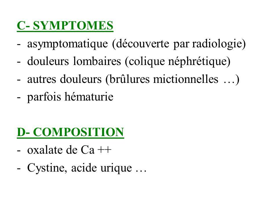 C- SYMPTOMES -asymptomatique (découverte par radiologie) -douleurs lombaires (colique néphrétique) -autres douleurs (brûlures mictionnelles …) -parfoi