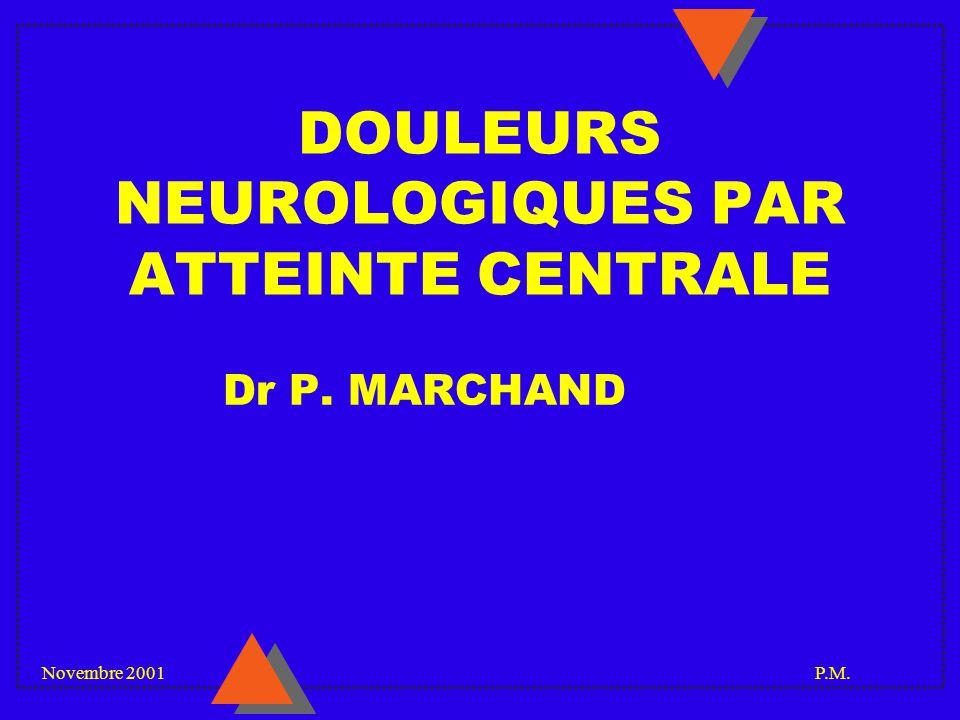 Novembre 2001 P.M. DOULEURS NEUROLOGIQUES PAR ATTEINTE CENTRALE Dr P. MARCHAND