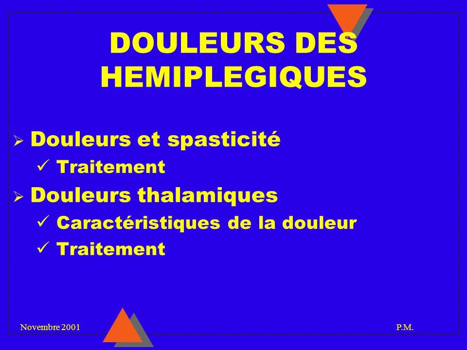 Novembre 2001 P.M. DOULEURS DES HEMIPLEGIQUES Douleurs et spasticité Traitement Douleurs thalamiques Caractéristiques de la douleur Traitement