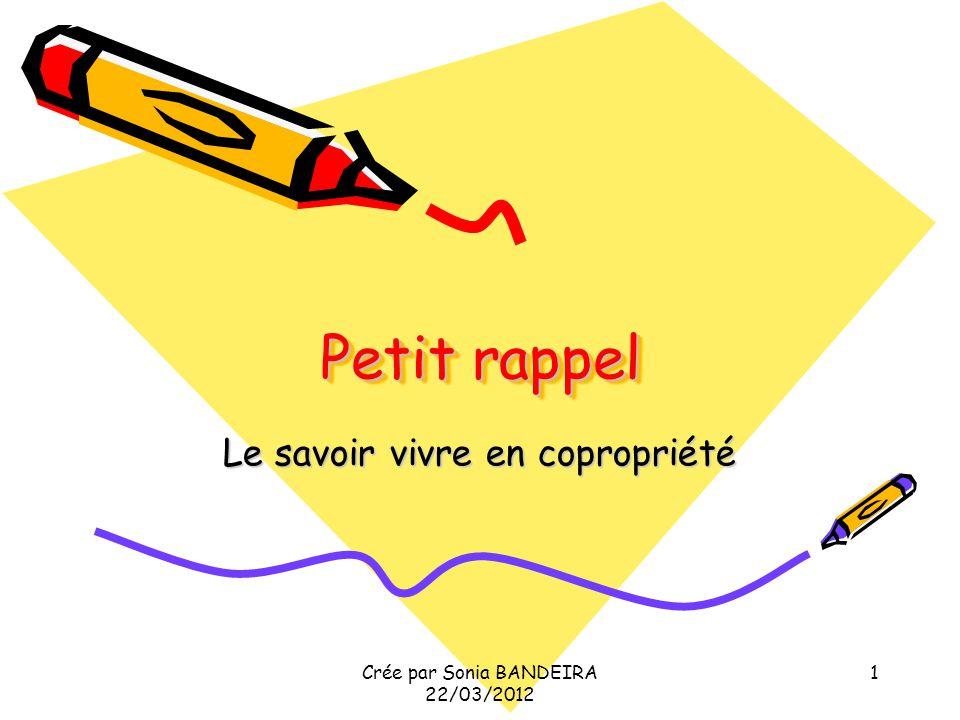 Crée par Sonia BANDEIRA le 22/03/2012 2 Le savoir vivre en copropriété Le savoir vivre en copropriété impose des règles de savoir vivre ensemble.