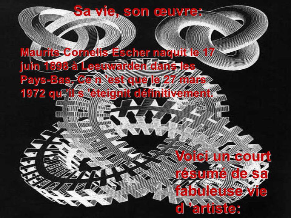 Sa vie, son œuvre: Maurits Cornelis Escher naquit le 17 juin 1898 à Leeuwarden dans les Pays-Bas. Ce n est que le 27 mars 1972 qu il s éteignit défini
