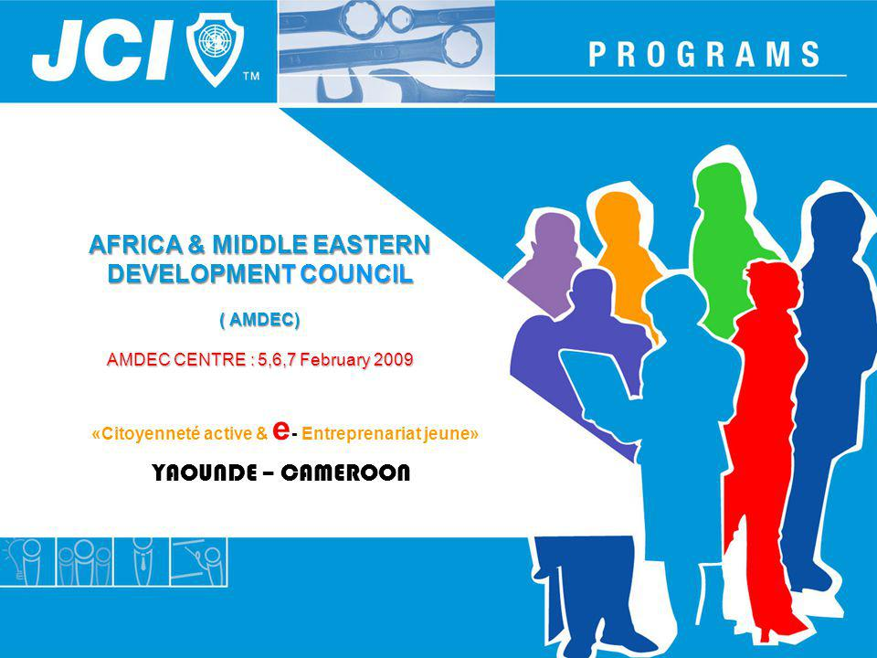 AFRICA & MIDDLE EASTERN DEVELOPMENT COUNCIL ( AMDEC) AMDEC CENTRE : 5,6,7 February 2009 YAOUNDE – CAMEROON «Citoyenneté active & e - Entreprenariat je