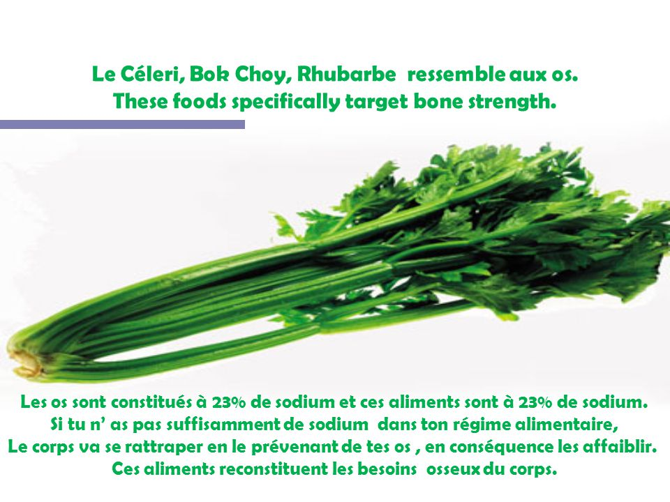 Le Céleri, Bok Choy, Rhubarbe ressemble aux os.These foods specifically target bone strength.
