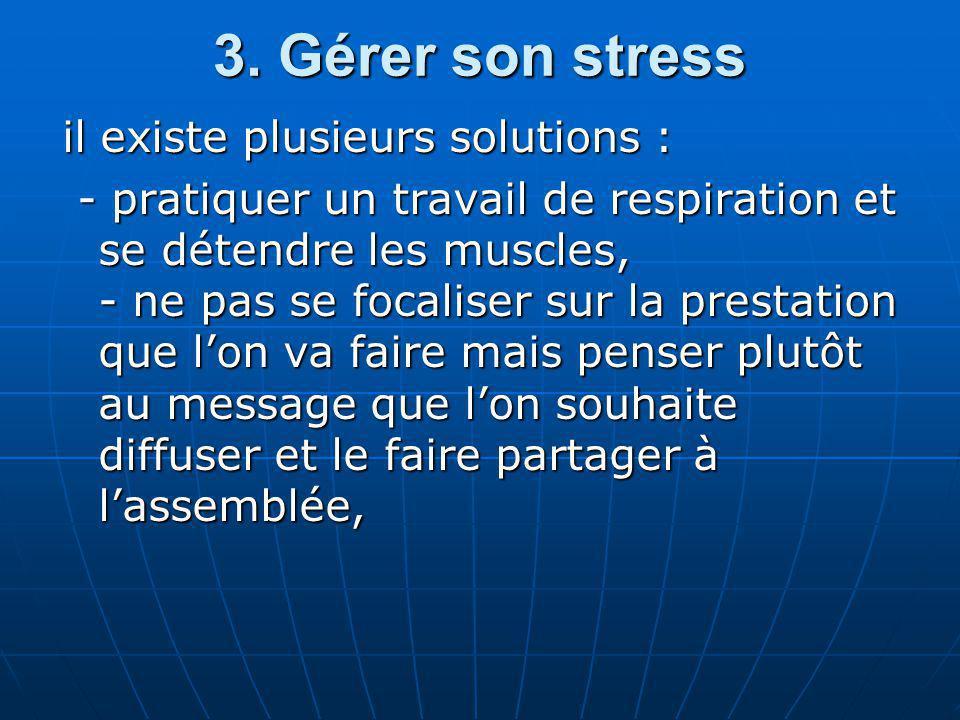 3. Gérer son stress il existe plusieurs solutions : - pratiquer un travail de respiration et se détendre les muscles, - ne pas se focaliser sur la pre