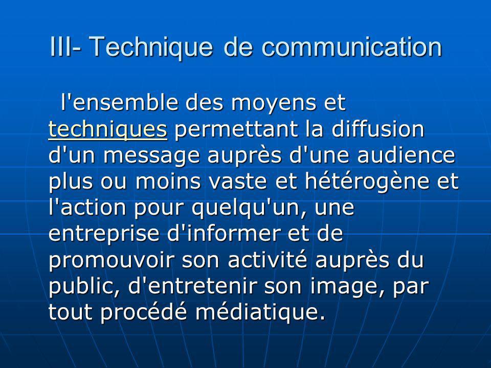III- Technique de communication l'ensemble des moyens et techniques permettant la diffusion d'un message auprès d'une audience plus ou moins vaste et