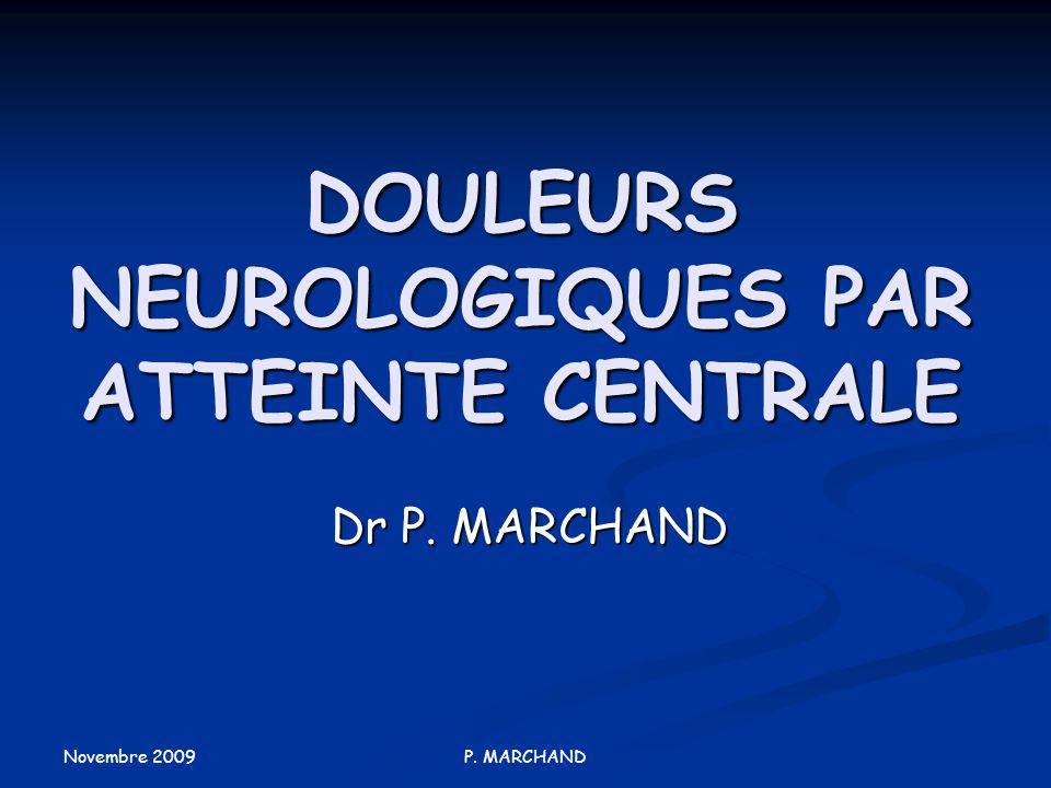 Novembre 2009 P. MARCHAND DOULEURS NEUROLOGIQUES PAR ATTEINTE CENTRALE Dr P. MARCHAND