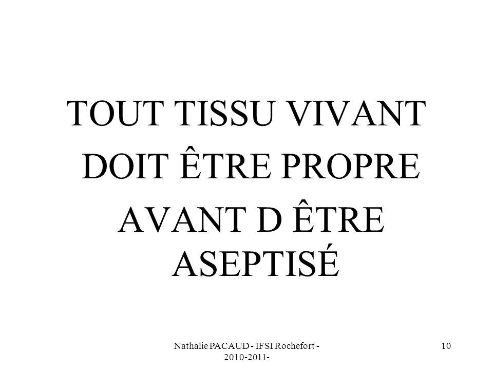 Nathalie PACAUD - IFSI Rochefort - 2010-2011- 10 TOUT TISSU VIVANT DOIT ÊTRE PROPRE AVANT D ÊTRE ASEPTISÉ