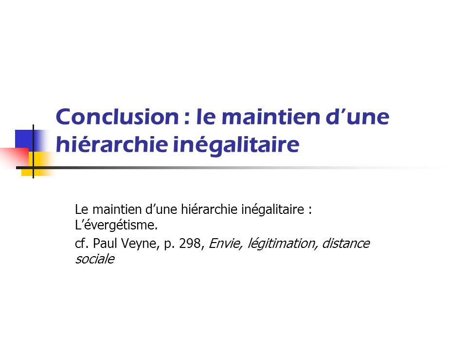 Conclusion : le maintien dune hiérarchie inégalitaire Le maintien dune hiérarchie inégalitaire : Lévergétisme. cf. Paul Veyne, p. 298, Envie, légitima