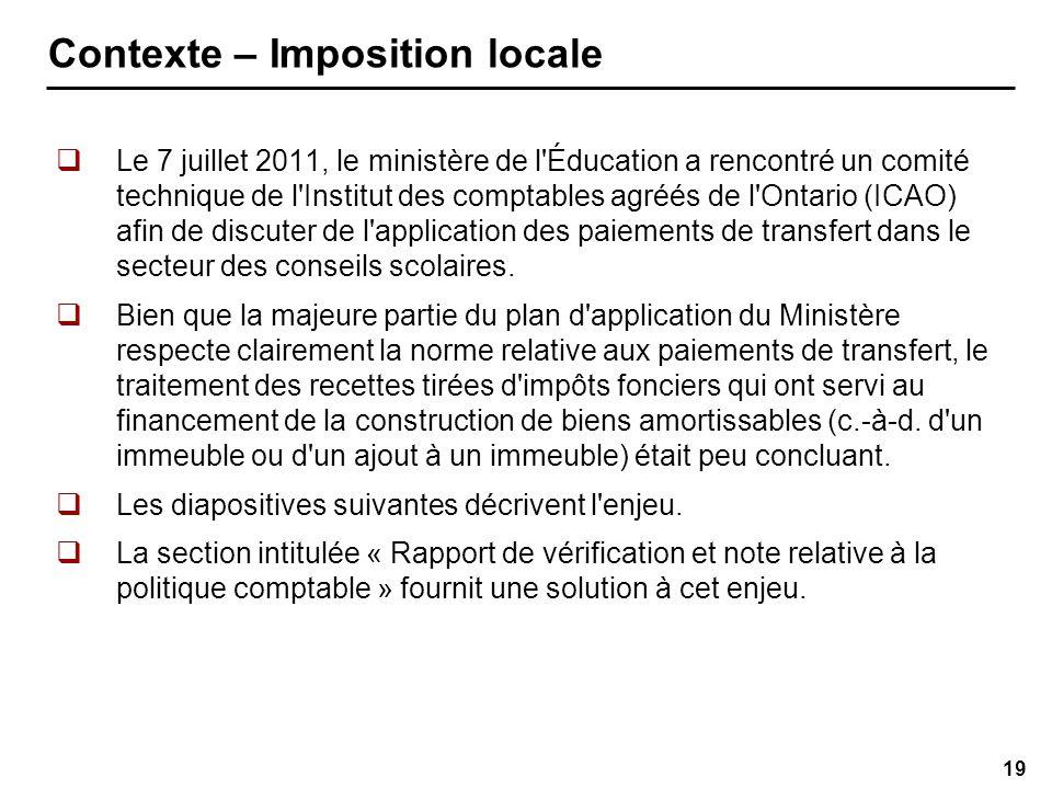 19 Contexte – Imposition locale Le 7 juillet 2011, le ministère de l Éducation a rencontré un comité technique de l Institut des comptables agréés de l Ontario (ICAO) afin de discuter de l application des paiements de transfert dans le secteur des conseils scolaires.