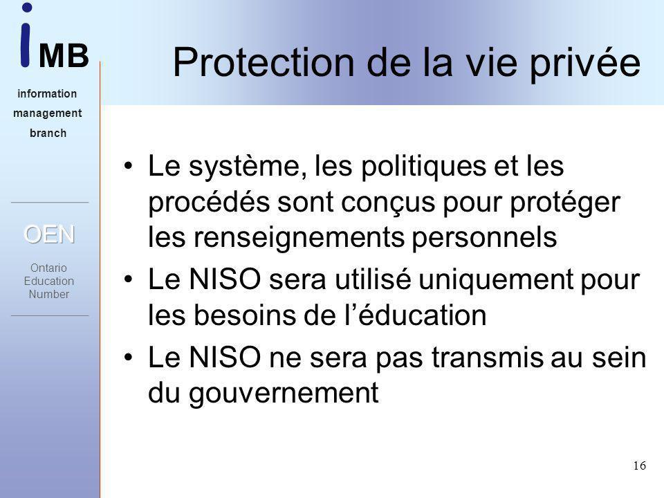 i MB information management branch 16 Protection de la vie privée Le système, les politiques et les procédés sont conçus pour protéger les renseignements personnels Le NISO sera utilisé uniquement pour les besoins de léducation Le NISO ne sera pas transmis au sein du gouvernement