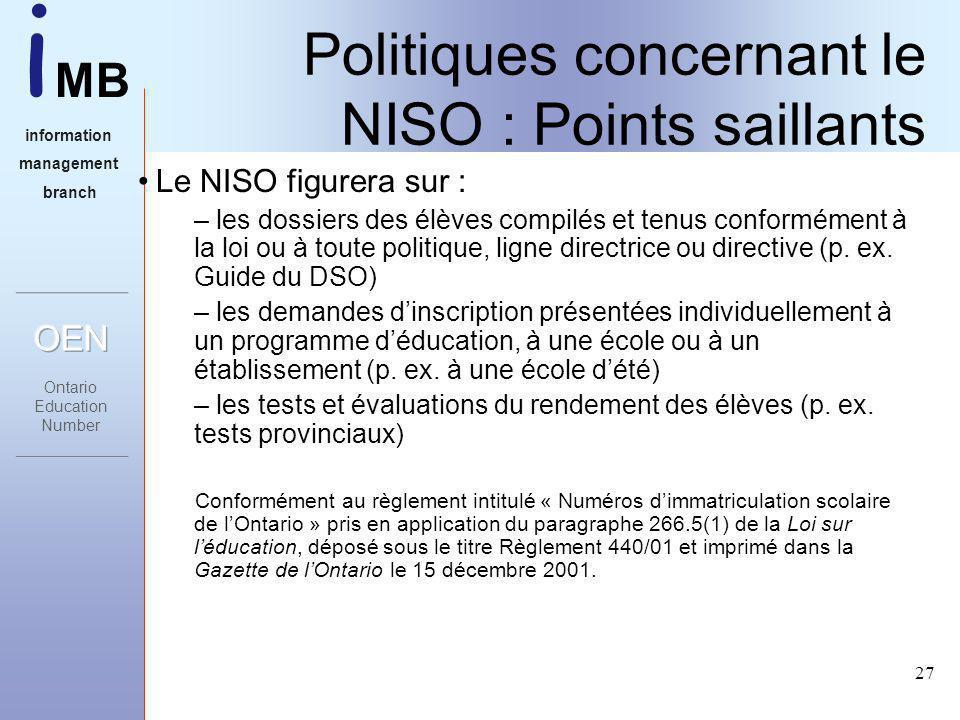 i MB information management branch 27 Politiques concernant le NISO : Points saillants Le NISO figurera sur : – les dossiers des élèves compilés et tenus conformément à la loi ou à toute politique, ligne directrice ou directive (p.