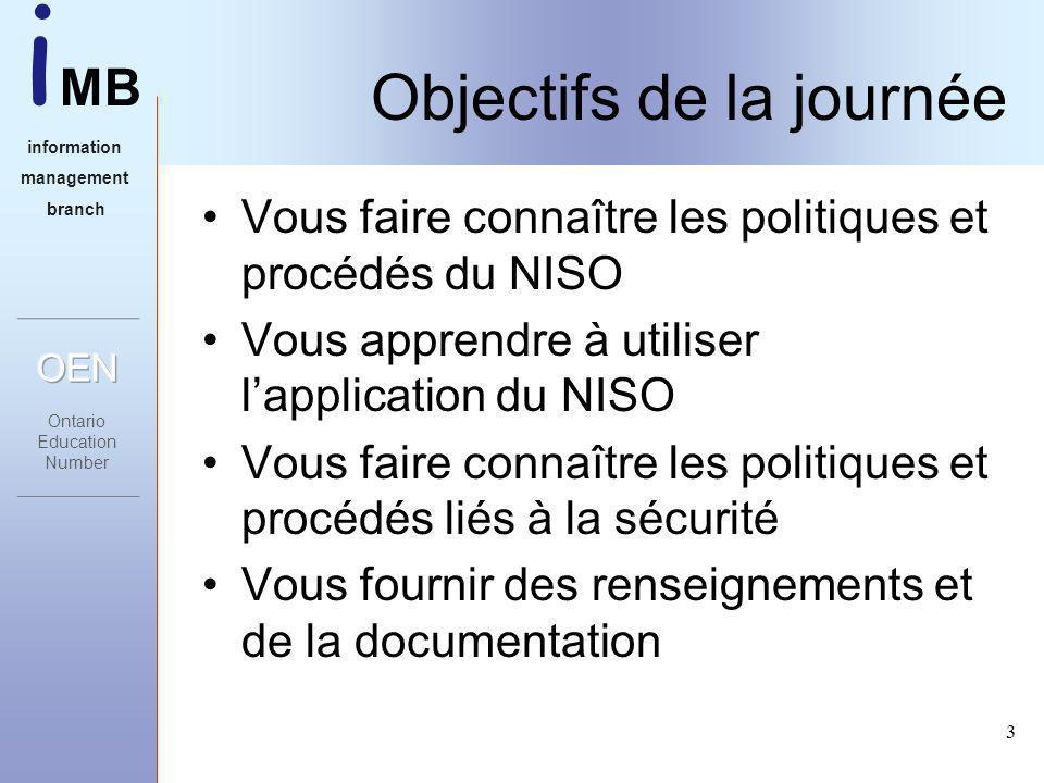 i MB information management branch 3 Objectifs de la journée Vous faire connaître les politiques et procédés du NISO Vous apprendre à utiliser lapplication du NISO Vous faire connaître les politiques et procédés liés à la sécurité Vous fournir des renseignements et de la documentation