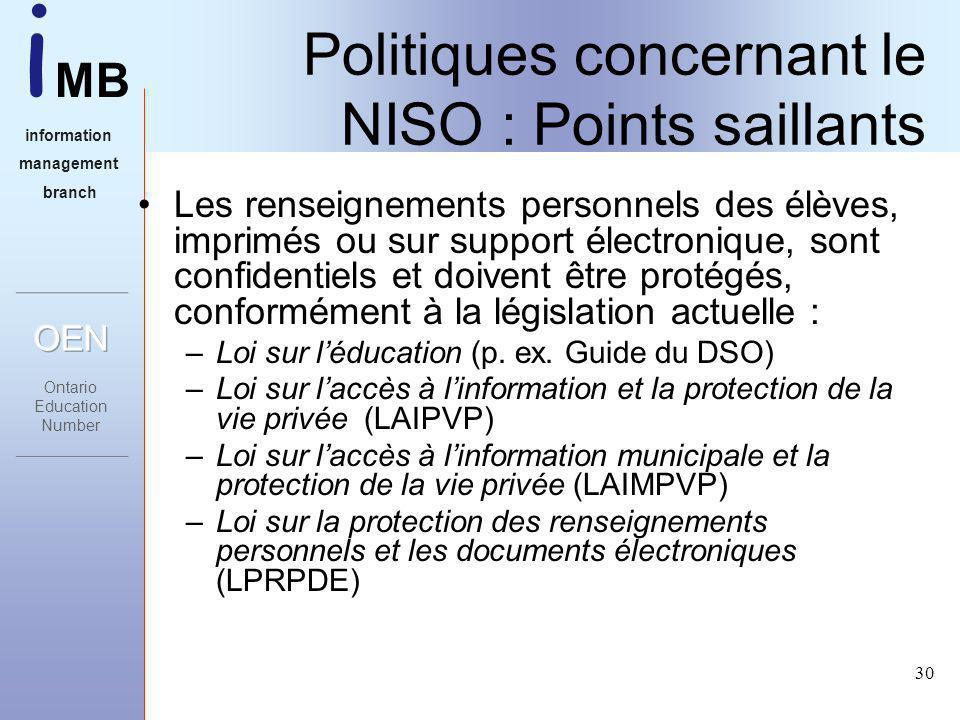 i MB information management branch 30 Politiques concernant le NISO : Points saillants Les renseignements personnels des élèves, imprimés ou sur support électronique, sont confidentiels et doivent être protégés, conformément à la législation actuelle : –Loi sur léducation (p.