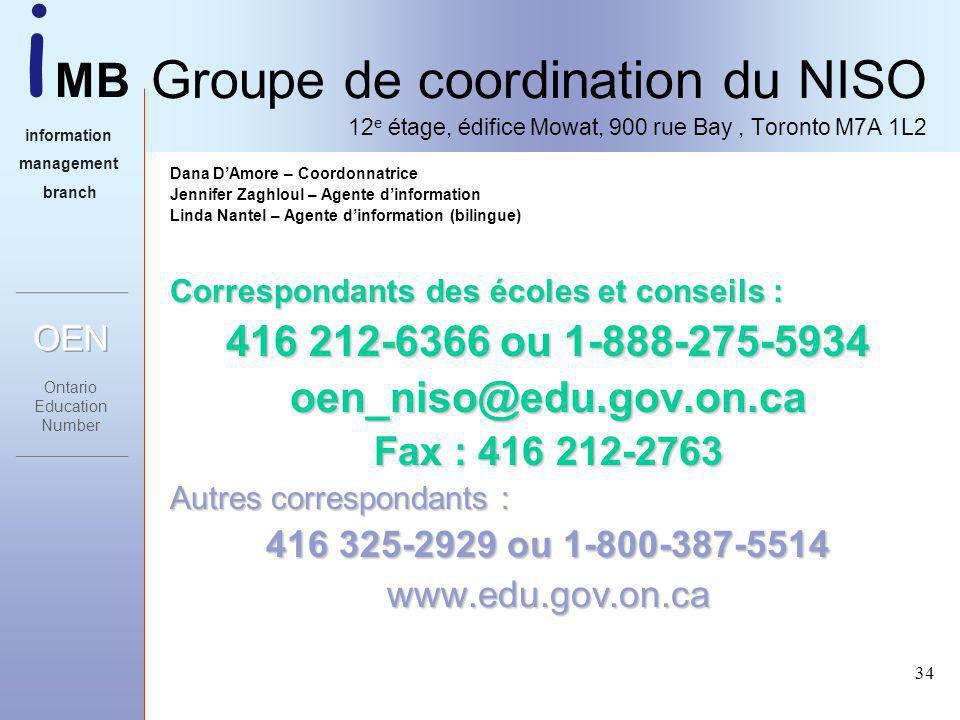 i MB information management branch 34 Groupe de coordination du NISO 12 e étage, édifice Mowat, 900 rue Bay, Toronto M7A 1L2 Dana DAmore – Coordonnatrice Jennifer Zaghloul – Agente dinformation Linda Nantel – Agente dinformation (bilingue) Correspondants des écoles et conseils : 416 212-6366 ou 1-888-275-5934 oen_niso@edu.gov.on.ca Fax : 416 212-2763 Autres correspondants : 416 325-2929 ou 1-800-387-5514 www.edu.gov.on.ca