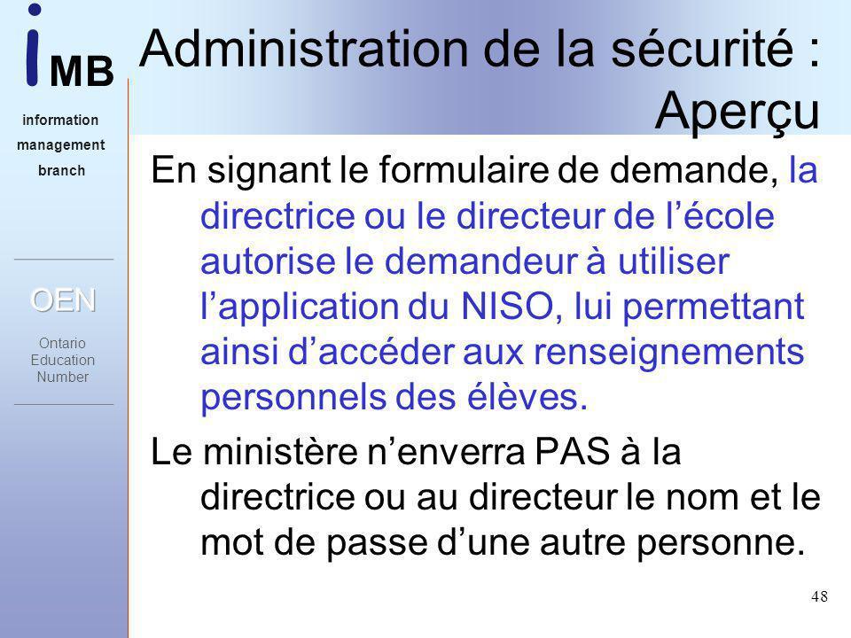 i MB information management branch 48 Administration de la sécurité : Aperçu En signant le formulaire de demande, la directrice ou le directeur de lécole autorise le demandeur à utiliser lapplication du NISO, lui permettant ainsi daccéder aux renseignements personnels des élèves.