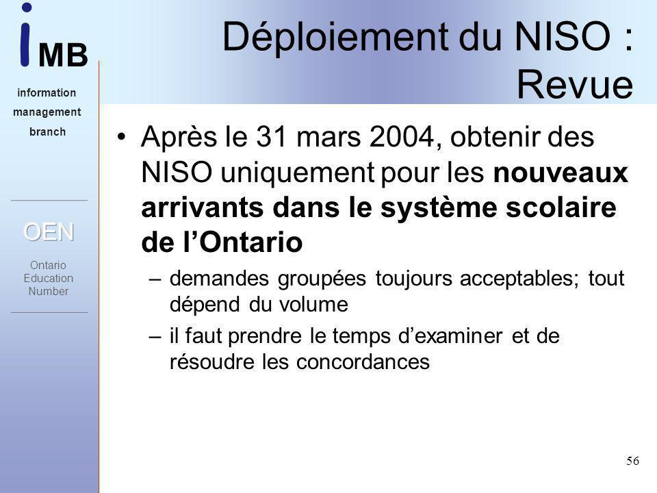 i MB information management branch 56 Après le 31 mars 2004, obtenir des NISO uniquement pour les nouveaux arrivants dans le système scolaire de lOntario –demandes groupées toujours acceptables; tout dépend du volume –il faut prendre le temps dexaminer et de résoudre les concordances Déploiement du NISO : Revue