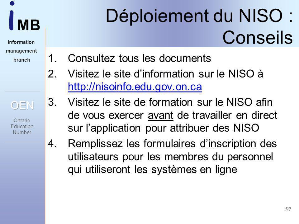 i MB information management branch 57 Déploiement du NISO : Conseils 1.Consultez tous les documents 2.Visitez le site dinformation sur le NISO à http://nisoinfo.edu.gov.on.ca 3.Visitez le site de formation sur le NISO afin de vous exercer avant de travailler en direct sur lapplication pour attribuer des NISO 4.Remplissez les formulaires dinscription des utilisateurs pour les membres du personnel qui utiliseront les systèmes en ligne