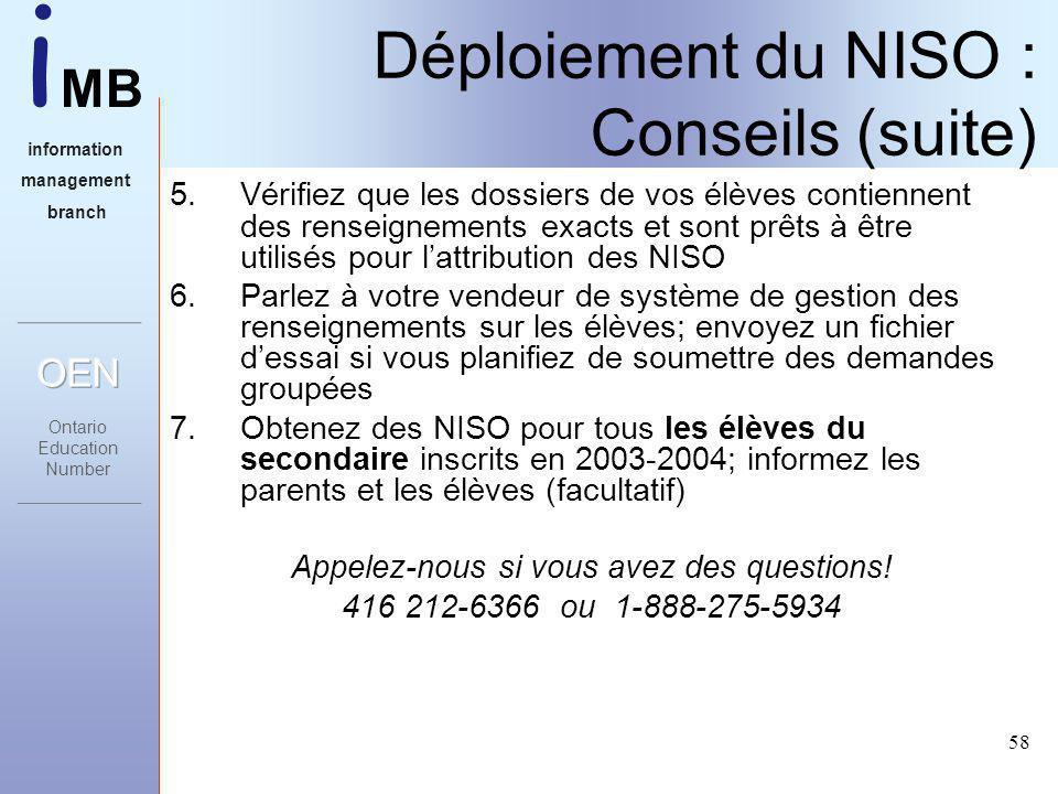 i MB information management branch 58 Déploiement du NISO : Conseils (suite) 5.Vérifiez que les dossiers de vos élèves contiennent des renseignements exacts et sont prêts à être utilisés pour lattribution des NISO 6.Parlez à votre vendeur de système de gestion des renseignements sur les élèves; envoyez un fichier dessai si vous planifiez de soumettre des demandes groupées 7.Obtenez des NISO pour tous les élèves du secondaire inscrits en 2003-2004; informez les parents et les élèves (facultatif) Appelez-nous si vous avez des questions.