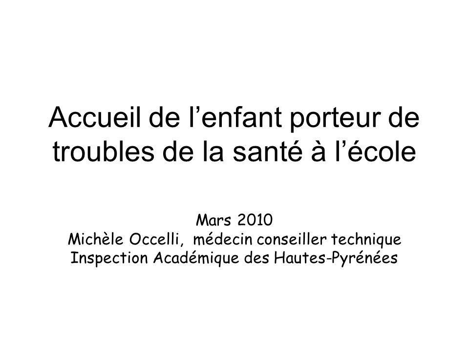Accueil de lenfant porteur de troubles de la santé à lécole Mars 2010 Michèle Occelli, médecin conseiller technique Inspection Académique des Hautes-Pyrénées