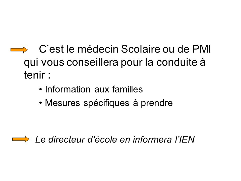 Cest le médecin Scolaire ou de PMI qui vous conseillera pour la conduite à tenir : Information aux familles Mesures spécifiques à prendre Le directeur décole en informera lIEN