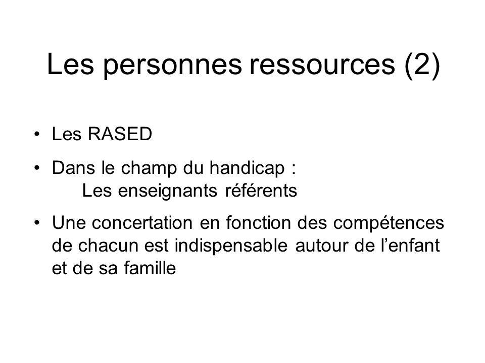 Les personnes ressources (2) Les RASED Dans le champ du handicap : Les enseignants référents Une concertation en fonction des compétences de chacun est indispensable autour de lenfant et de sa famille