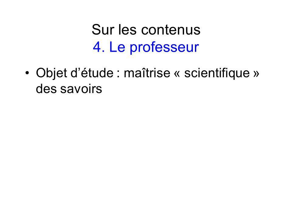 Sur les contenus 4. Le professeur Objet détude : maîtrise « scientifique » des savoirs