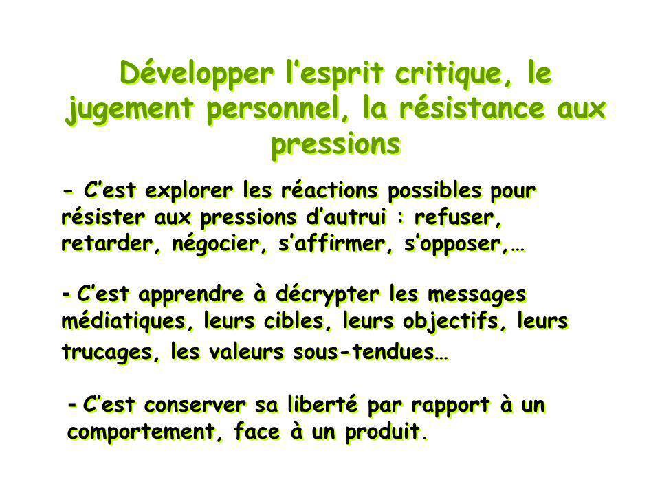 Développer lesprit critique, le jugement personnel, la résistance aux pressions - Cest conserver sa liberté par rapport à un comportement, face à un produit.