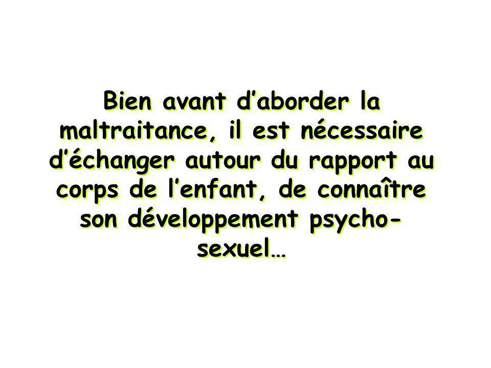 Bien avant daborder la maltraitance, il est nécessaire déchanger autour du rapport au corps de lenfant, de connaître son développement psycho- sexuel…
