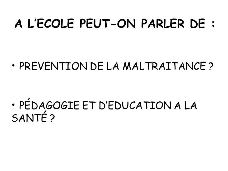 A LECOLE PEUT-ON PARLER DE : PREVENTION DE LA MALTRAITANCE ? PÉDAGOGIE ET DEDUCATION A LA SANTÉ ?
