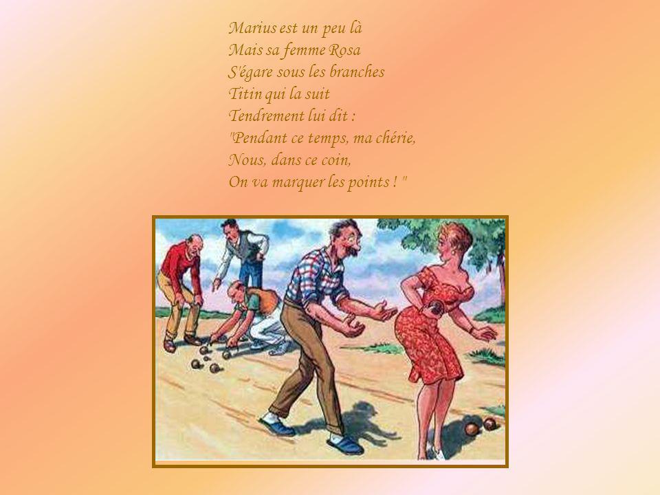 Marius est un peu là Mais sa femme Rosa S'égare sous les branches Titin qui la suit Tendrement lui dit :