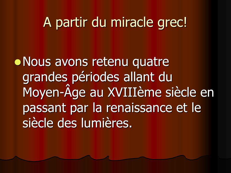 A partir du miracle grec! Nous avons retenu quatre grandes périodes allant du Moyen-Âge au XVIIIème siècle en passant par la renaissance et le siècle