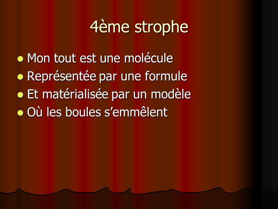 4ème strophe Mon tout est une molécule Mon tout est une molécule Représentée par une formule Représentée par une formule Et matérialisée par un modèle