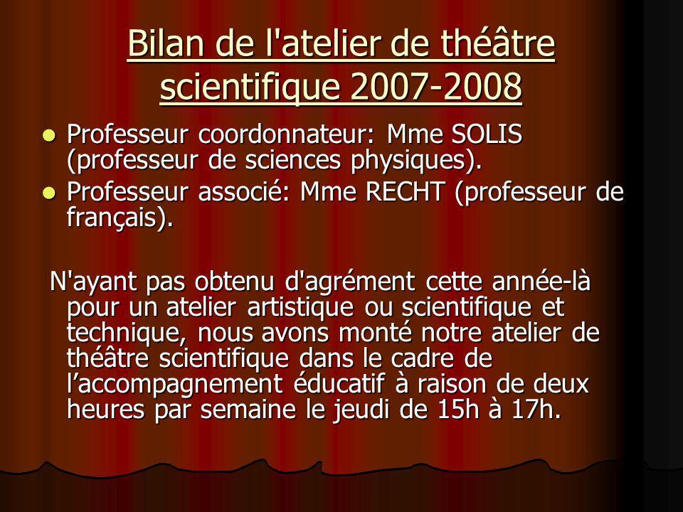 Bilan de l'atelier de théâtre scientifique 2007-2008 Professeur coordonnateur: Mme SOLIS (professeur de sciences physiques). Professeur coordonnateur: