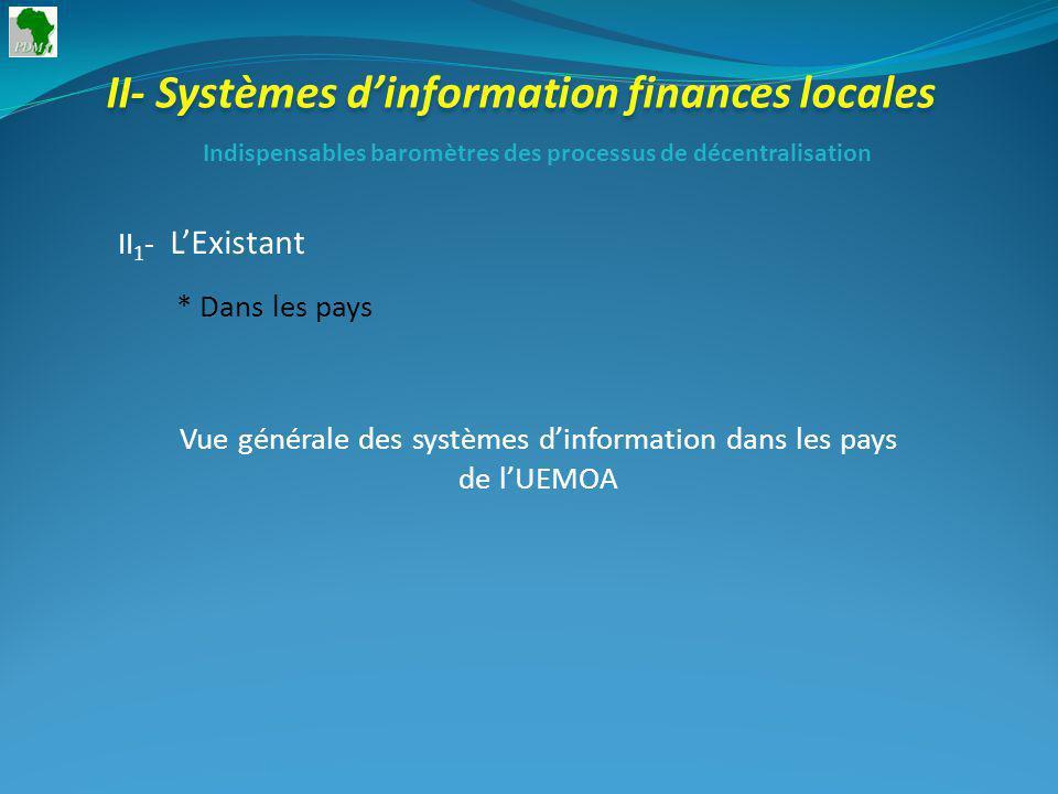 II- Systèmes dinformation finances locales II 1 - LExistant * Dans les pays Indispensables baromètres des processus de décentralisation Vue générale des systèmes dinformation dans les pays de lUEMOA