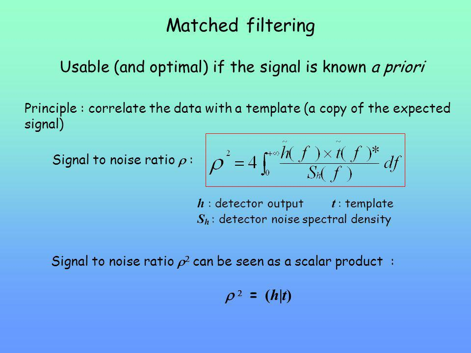 Matched filtering Usable (and optimal) if the signal is known a priori Principle : correlate the data with a template (a copy of the expected signal)