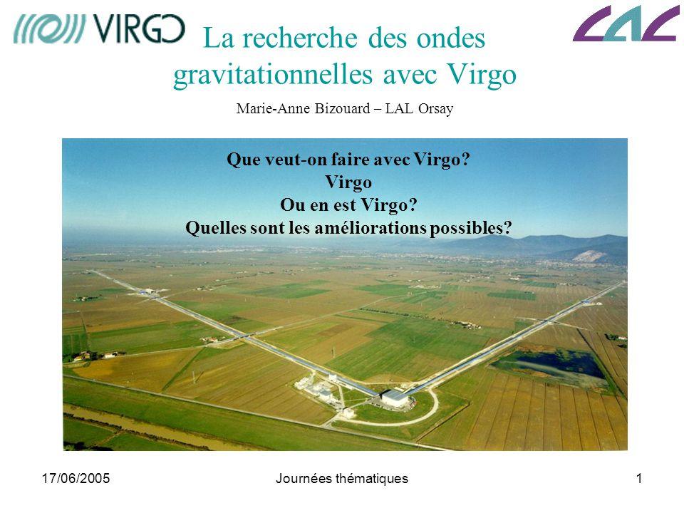 17/06/2005Journées thématiques1 La recherche des ondes gravitationnelles avec Virgo Marie-Anne Bizouard – LAL Orsay Que veut-on faire avec Virgo? Virg