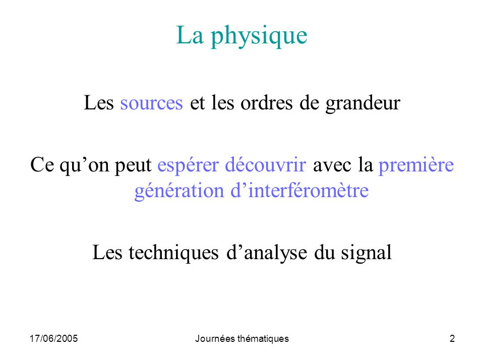 17/06/2005Journées thématiques2 La physique Les sources et les ordres de grandeur Ce quon peut espérer découvrir avec la première génération dinterfér