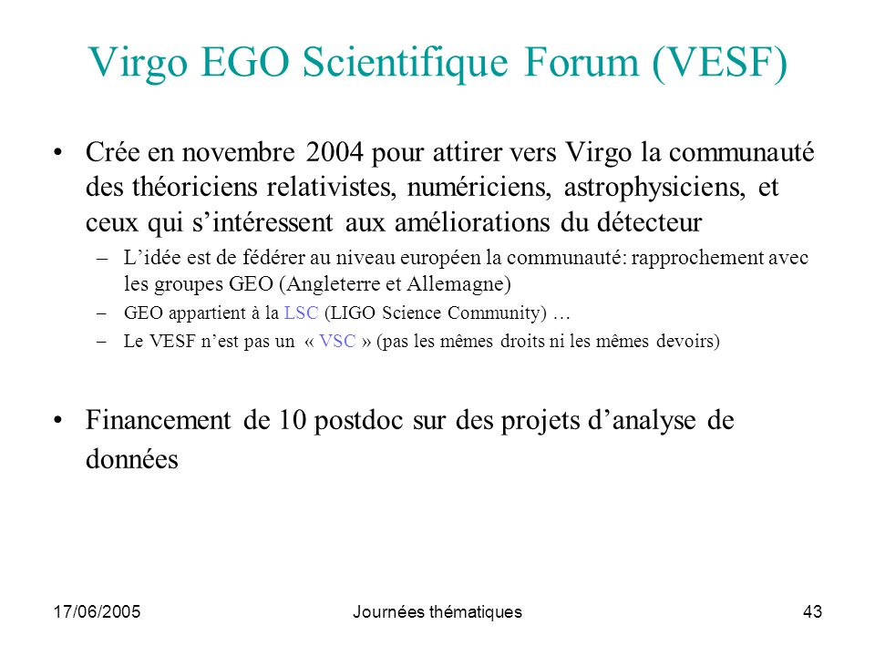 17/06/2005Journées thématiques43 Virgo EGO Scientifique Forum (VESF) Crée en novembre 2004 pour attirer vers Virgo la communauté des théoriciens relat