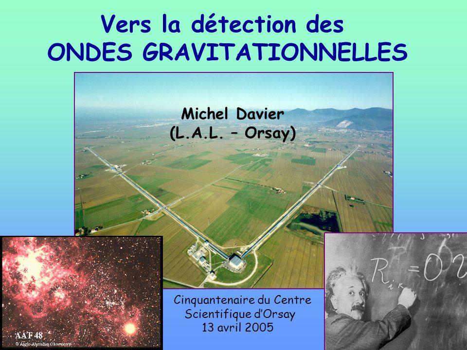 Vers la détection des ONDES GRAVITATIONNELLES Michel Davier (L.A.L. – Orsay) Cinquantenaire du Centre Scientifique dOrsay 13 avril 2005