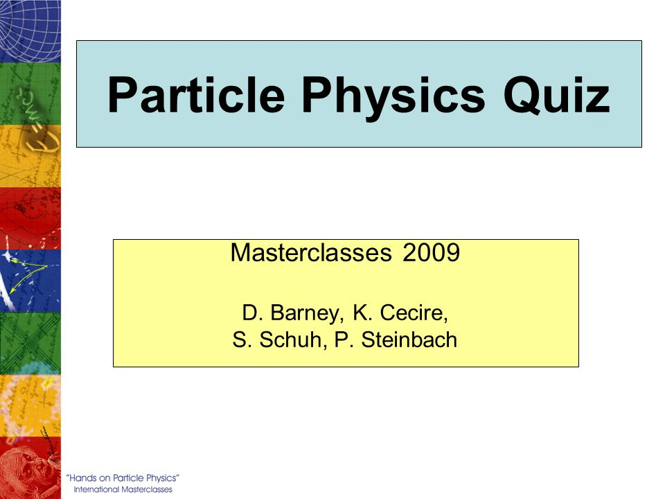 Particle Physics Quiz Masterclasses 2009 D. Barney, K. Cecire, S. Schuh, P. Steinbach