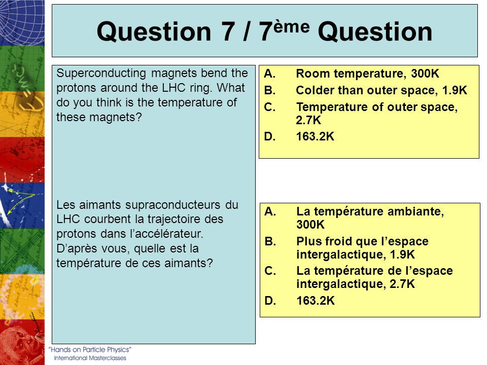 Question 7 / 7 ème Question A.Room temperature, 300K B.Colder than outer space, 1.9K C.Temperature of outer space, 2.7K D.163.2K Superconducting magne