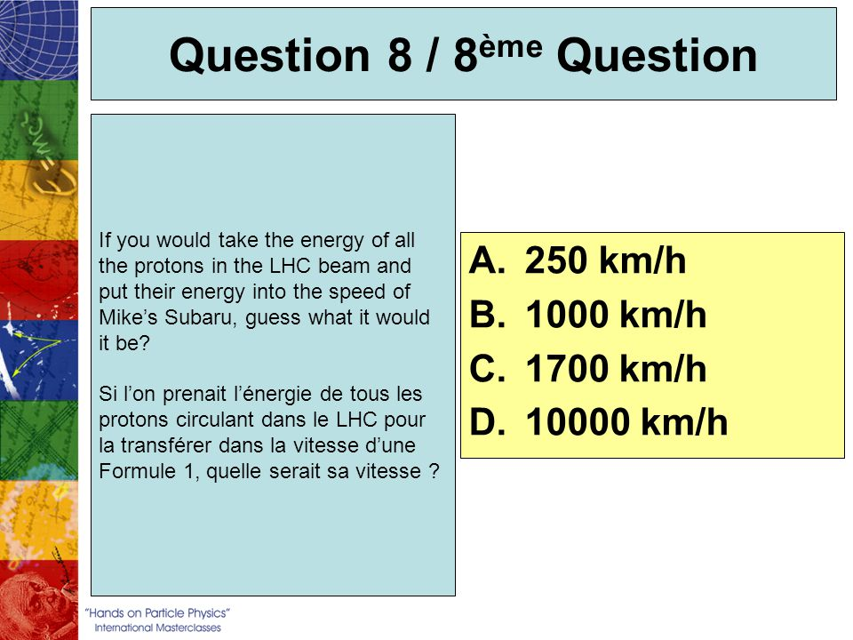 Question 8 / 8 ème Question If you would take the energy of all the protons in the LHC beam and put their energy into the speed of Mikes Subaru, guess
