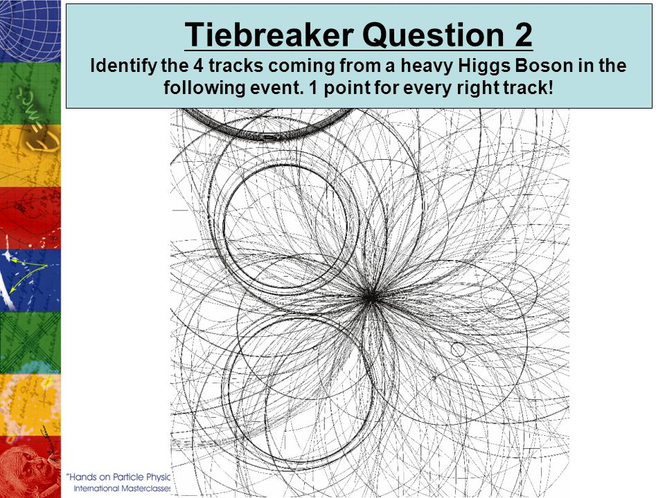 Tiebreaker Question 2 Identify the 4 tracks coming from a heavy Higgs Boson in the following event. 1 point for every right track!