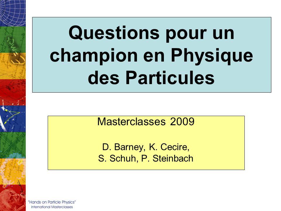 Questions pour un champion en Physique des Particules Masterclasses 2009 D. Barney, K. Cecire, S. Schuh, P. Steinbach