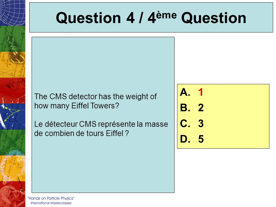 Question 4 / 4 ème Question The CMS detector has the weight of how many Eiffel Towers? Le détecteur CMS représente la masse de combien de tours Eiffel