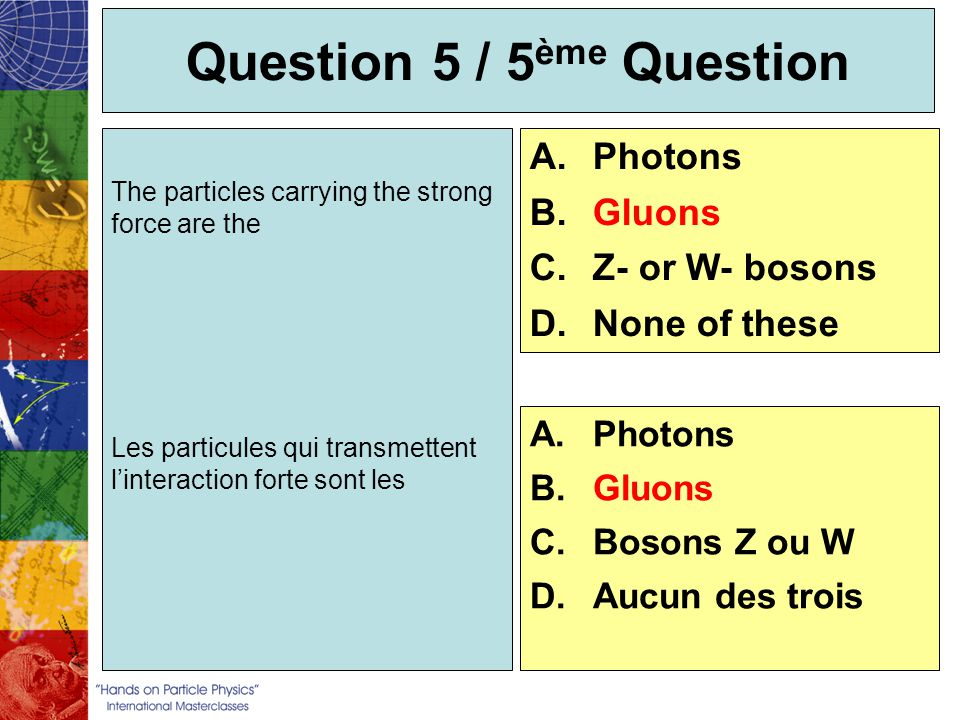 Question 5 / 5 ème Question The particles carrying the strong force are the Les particules qui transmettent linteraction forte sont les A.Photons B.Gl